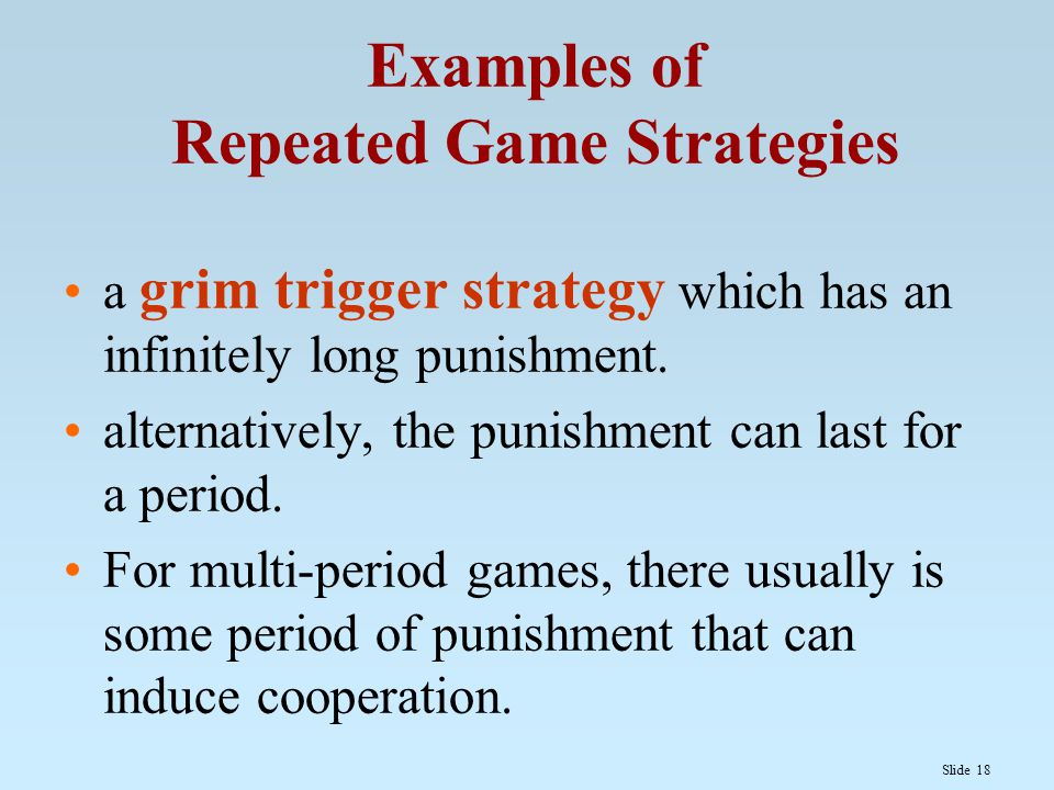 Slide 18 Examples of Repeated Game Strategies a grim trigger strategy which has an infinitely long punishment. alternatively, the punishment can last