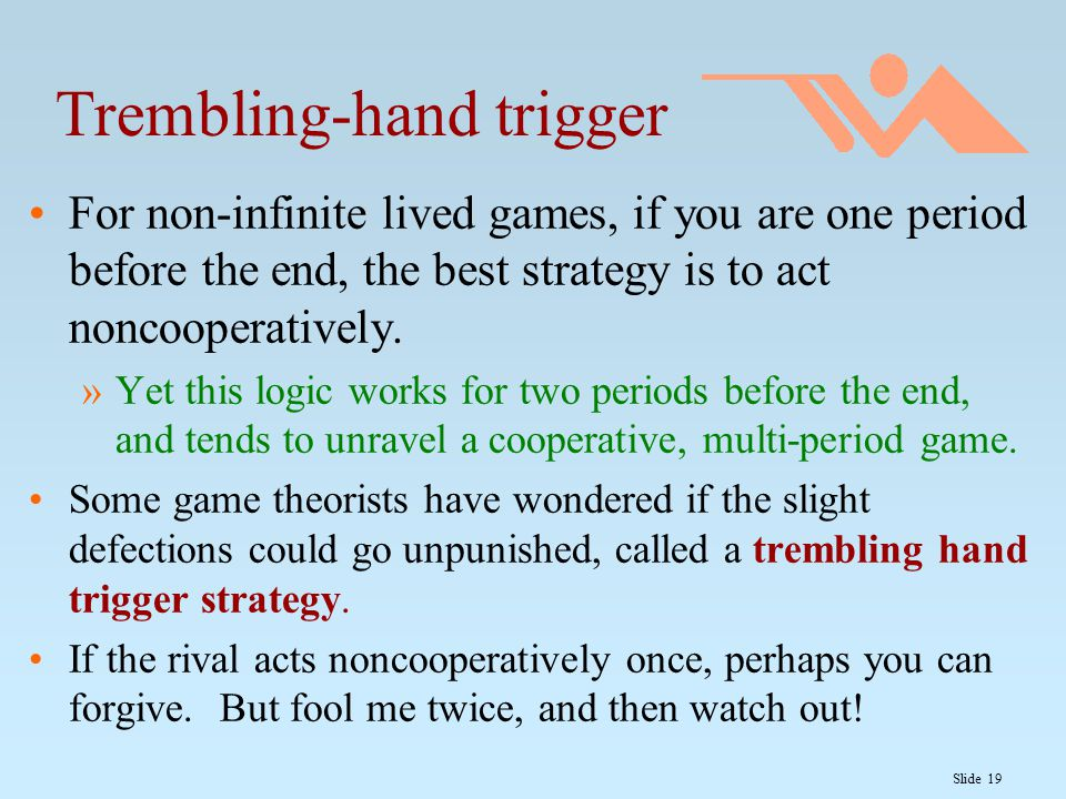 Slide 19 Trembling-hand trigger For non-infinite lived games, if you are one period before the end, the best strategy is to act noncooperatively.