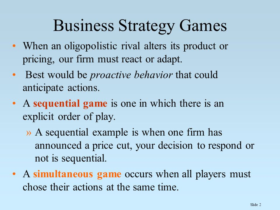Slide 2 Business Strategy Games When an oligopolistic rival alters its product or pricing, our firm must react or adapt. Best would be proactive behav