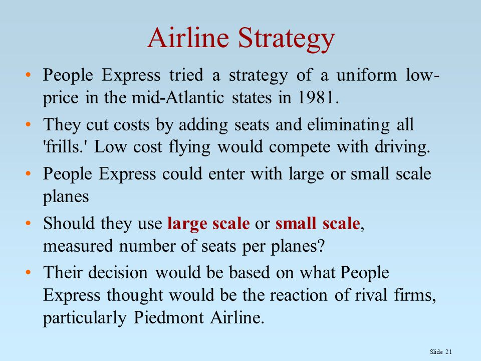 Slide 21 Airline Strategy People Express tried a strategy of a uniform low- price in the mid-Atlantic states in 1981. They cut costs by adding seats a