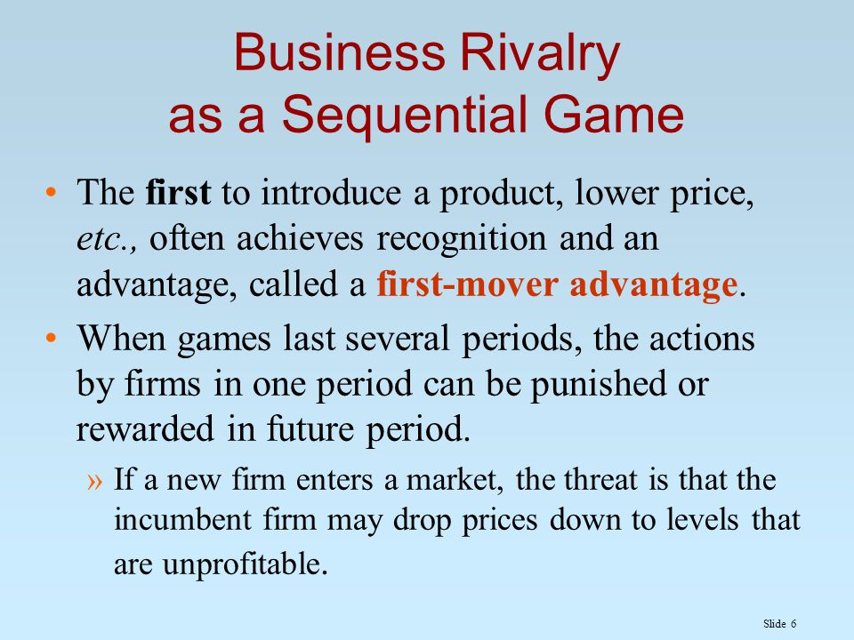 Slide 6 Business Rivalry as a Sequential Game The first to introduce a product, lower price, etc., often achieves recognition and an advantage, called