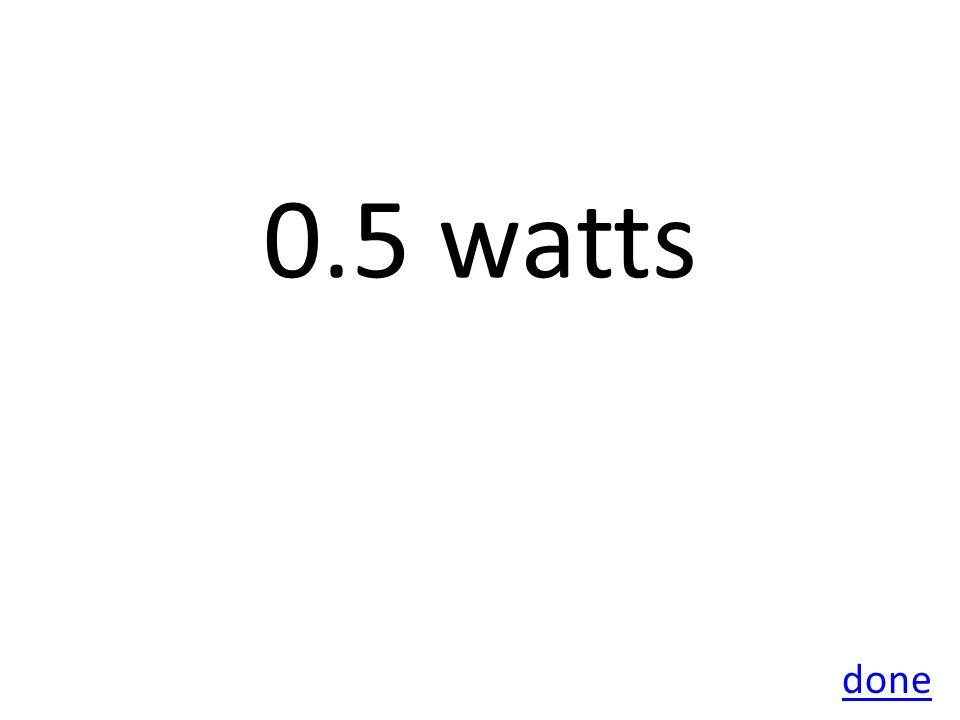 0.5 watts done