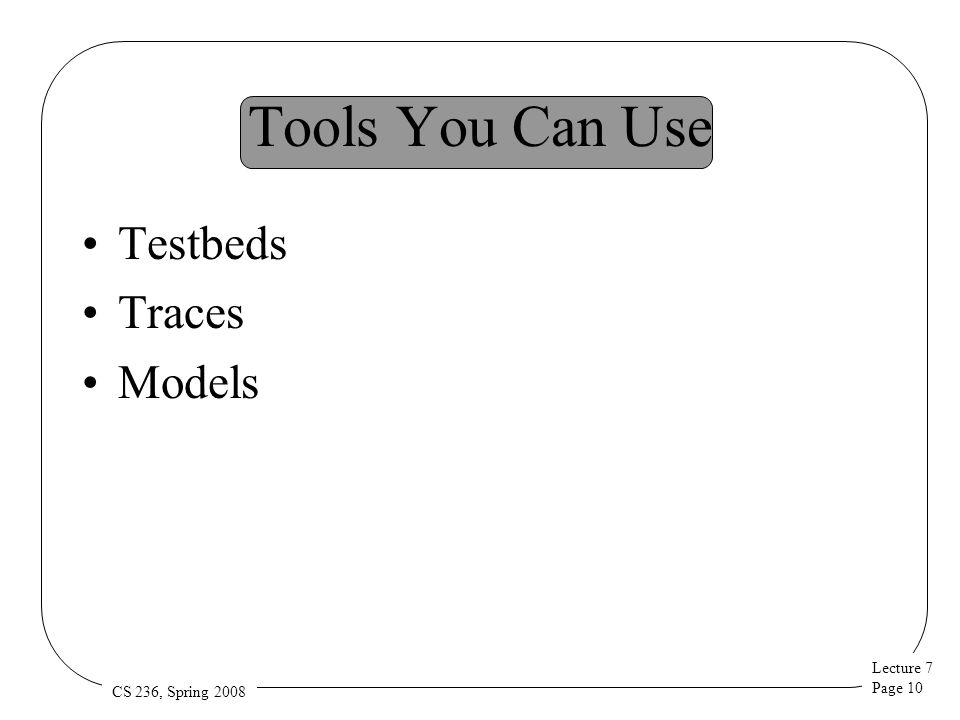 Lecture 7 Page 10 CS 236, Spring 2008 Tools You Can Use Testbeds Traces Models