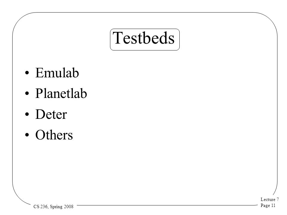 Lecture 7 Page 11 CS 236, Spring 2008 Testbeds Emulab Planetlab Deter Others