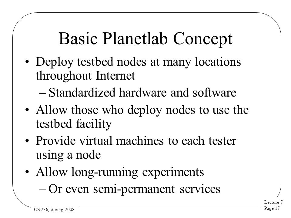 Lecture 7 Page 17 CS 236, Spring 2008 Basic Planetlab Concept Deploy testbed nodes at many locations throughout Internet –Standardized hardware and software Allow those who deploy nodes to use the testbed facility Provide virtual machines to each tester using a node Allow long-running experiments –Or even semi-permanent services