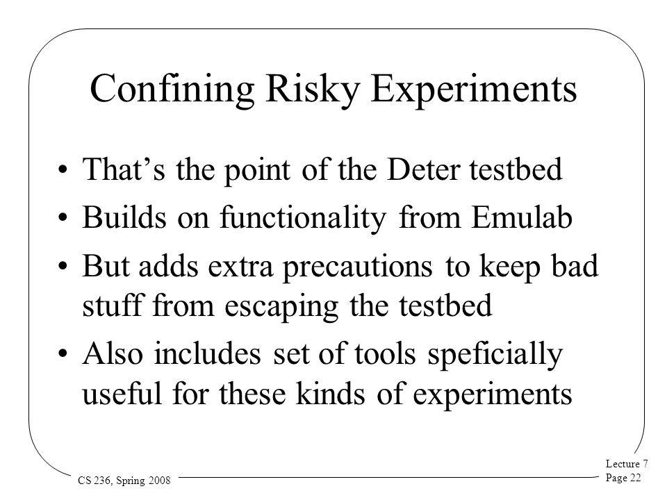 Lecture 7 Page 22 CS 236, Spring 2008 Confining Risky Experiments That's the point of the Deter testbed Builds on functionality from Emulab But adds extra precautions to keep bad stuff from escaping the testbed Also includes set of tools speficially useful for these kinds of experiments