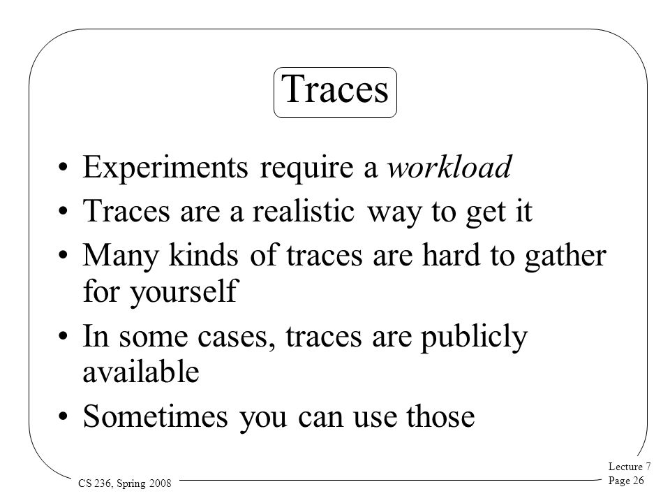 Lecture 7 Page 26 CS 236, Spring 2008 Traces Experiments require a workload Traces are a realistic way to get it Many kinds of traces are hard to gather for yourself In some cases, traces are publicly available Sometimes you can use those