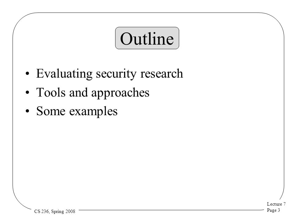 Lecture 7 Page 3 CS 236, Spring 2008 Outline Evaluating security research Tools and approaches Some examples
