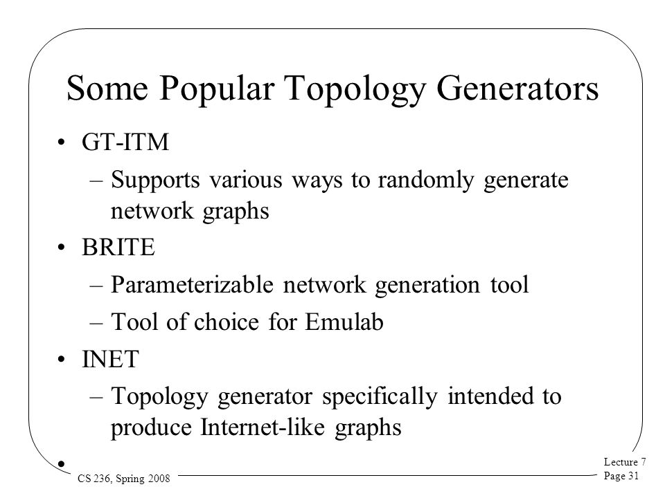Lecture 7 Page 31 CS 236, Spring 2008 Some Popular Topology Generators GT-ITM –Supports various ways to randomly generate network graphs BRITE –Parameterizable network generation tool –Tool of choice for Emulab INET –Topology generator specifically intended to produce Internet-like graphs