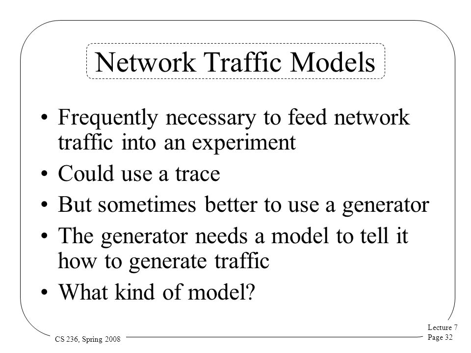 Lecture 7 Page 32 CS 236, Spring 2008 Network Traffic Models Frequently necessary to feed network traffic into an experiment Could use a trace But sometimes better to use a generator The generator needs a model to tell it how to generate traffic What kind of model