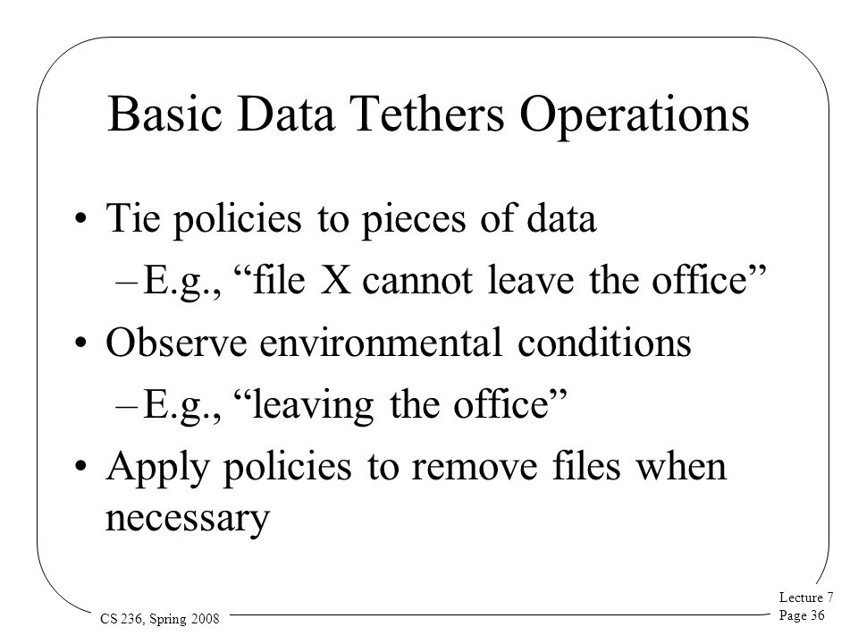 Lecture 7 Page 36 CS 236, Spring 2008 Basic Data Tethers Operations Tie policies to pieces of data –E.g., file X cannot leave the office Observe environmental conditions –E.g., leaving the office Apply policies to remove files when necessary