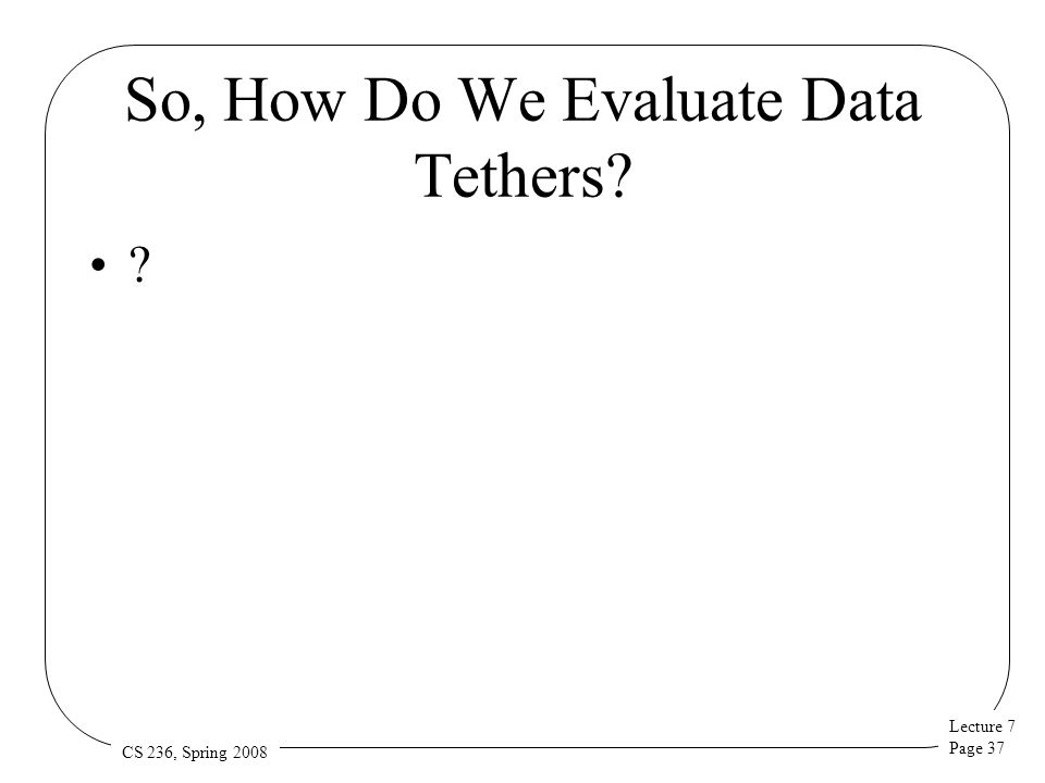 Lecture 7 Page 37 CS 236, Spring 2008 So, How Do We Evaluate Data Tethers