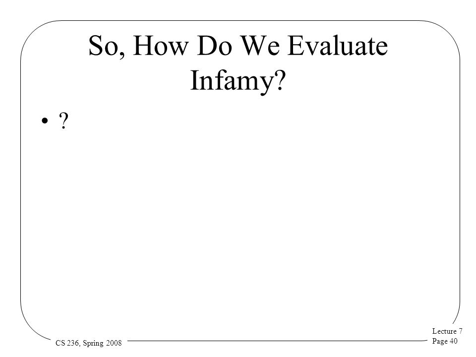 Lecture 7 Page 40 CS 236, Spring 2008 So, How Do We Evaluate Infamy