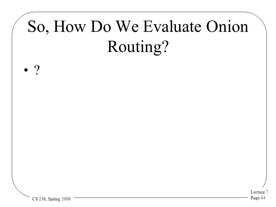 Lecture 7 Page 44 CS 236, Spring 2008 So, How Do We Evaluate Onion Routing