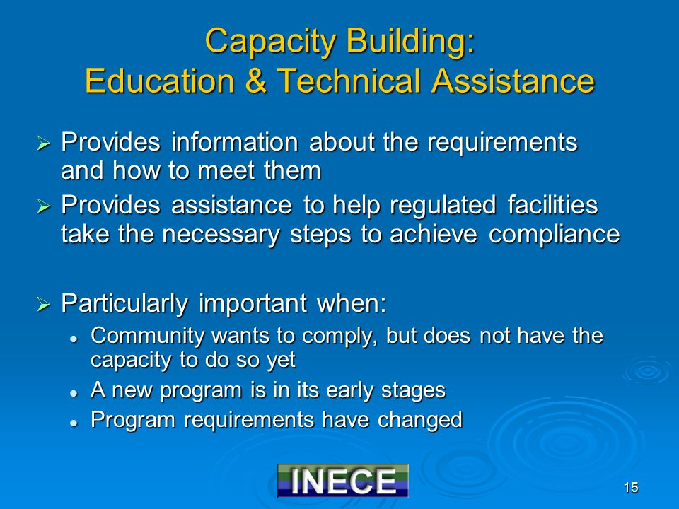 15 Capacity Building: Education & Technical Assistance  Provides information about the requirements and how to meet them  Provides assistance to help regulated facilities take the necessary steps to achieve compliance  Particularly important when: Community wants to comply, but does not have the capacity to do so yet Community wants to comply, but does not have the capacity to do so yet A new program is in its early stages A new program is in its early stages Program requirements have changed Program requirements have changed