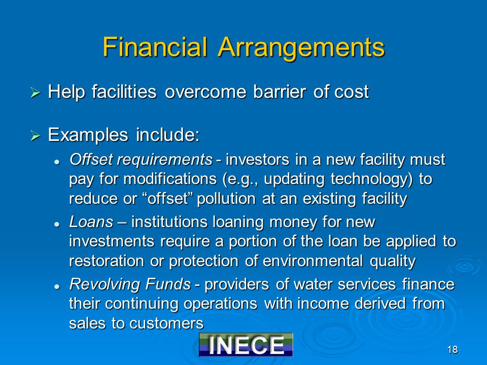18 Financial Arrangements  Help facilities overcome barrier of cost  Examples include: Offset requirements - investors in a new facility must pay for modifications (e.g., updating technology) to reduce or offset pollution at an existing facility Offset requirements - investors in a new facility must pay for modifications (e.g., updating technology) to reduce or offset pollution at an existing facility Loans – institutions loaning money for new investments require a portion of the loan be applied to restoration or protection of environmental quality Loans – institutions loaning money for new investments require a portion of the loan be applied to restoration or protection of environmental quality Revolving Funds - providers of water services finance their continuing operations with income derived from sales to customers Revolving Funds - providers of water services finance their continuing operations with income derived from sales to customers