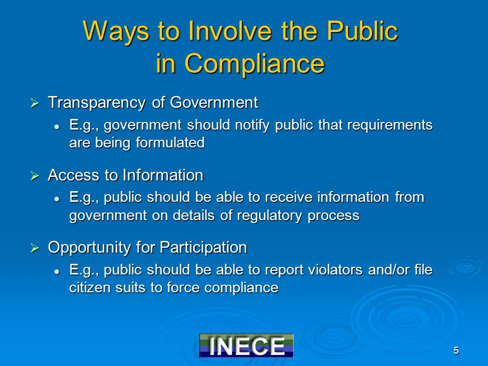5 Ways to Involve the Public in Compliance  Transparency of Government E.g., government should notify public that requirements are being formulated E.g., government should notify public that requirements are being formulated  Access to Information E.g., public should be able to receive information from government on details of regulatory process E.g., public should be able to receive information from government on details of regulatory process  Opportunity for Participation E.g., public should be able to report violators and/or file citizen suits to force compliance E.g., public should be able to report violators and/or file citizen suits to force compliance