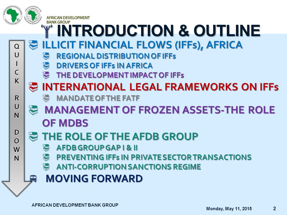 AFRICAN DEVELOPMENT BANK GROUP Monday, May 11, 2015 3 Illicit financial flows involve the transfer of money earned through corruption, kickbacks, tax evasion, criminal activities, transactions involving contraband goods, and funds transferred in violation of exchange controls Source: Joint Report by AfDB and GFI (2013) Source: African Financial Markets Initiative Website Illicit Financial Flows in Africa