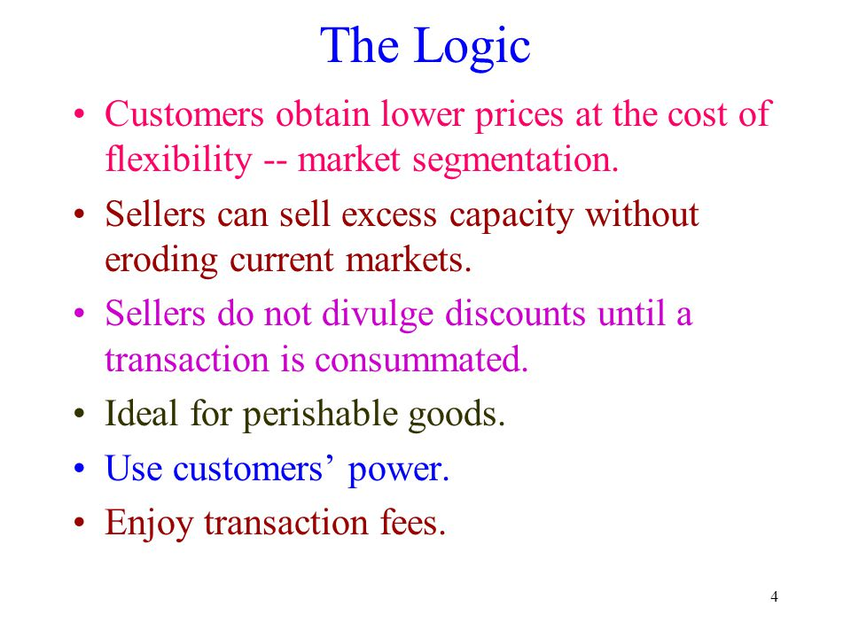 4 The Logic Customers obtain lower prices at the cost of flexibility -- market segmentation. Sellers can sell excess capacity without eroding current