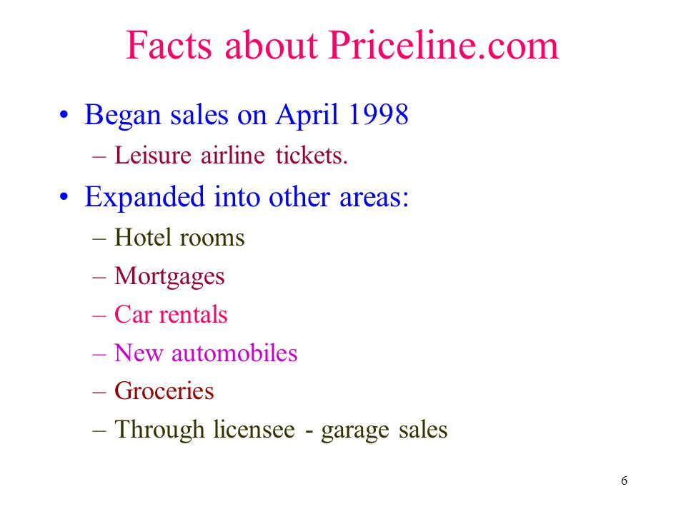 6 Facts about Priceline.com Began sales on April 1998 –Leisure airline tickets. Expanded into other areas: –Hotel rooms –Mortgages –Car rentals –New a