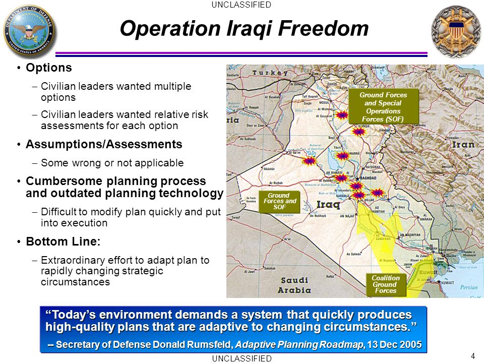 4 UNCLASSIFIED Operation Iraqi Freedom Today's environment demands a system that quickly produces high-quality plans that are adaptive to changing circumstances. -- Secretary of Defense Donald Rumsfeld, Adaptive Planning Roadmap, 13 Dec 2005 Options  Civilian leaders wanted multiple options  Civilian leaders wanted relative risk assessments for each option Assumptions/Assessments  Some wrong or not applicable Cumbersome planning process and outdated planning technology  Difficult to modify plan quickly and put into execution Bottom Line:  Extraordinary effort to adapt plan to rapidly changing strategic circumstances Coalition Ground Forces Ground Forces and SOF Ground Forces and Special Operations Forces (SOF)
