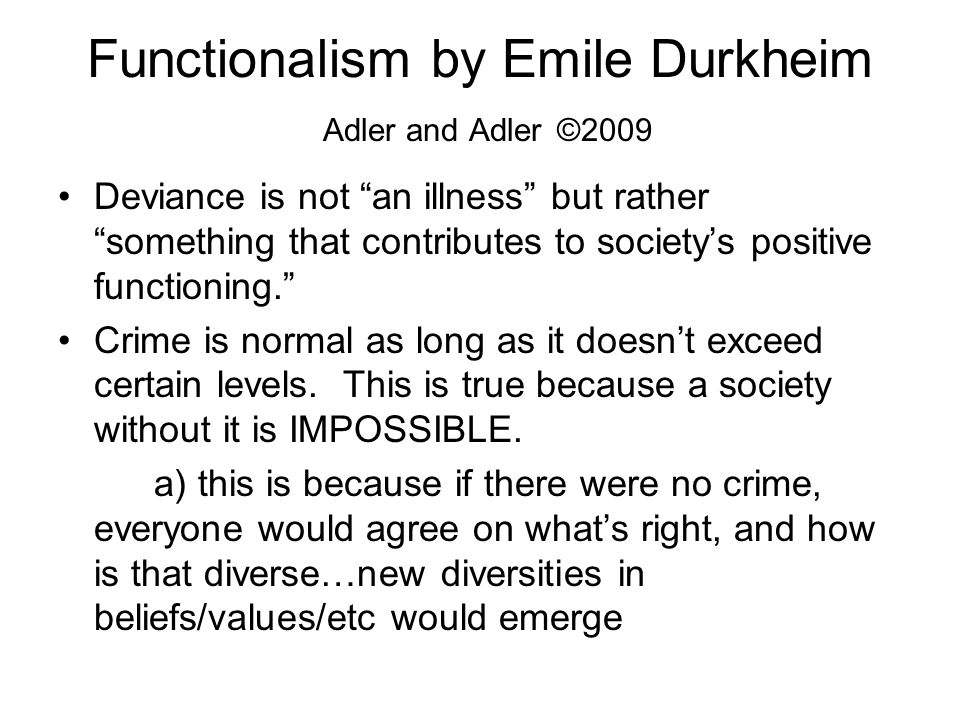 Functionalism by Emile Durkheim Adler and Adler ©2009 Deviance is not an illness but rather something that contributes to society's positive functioning. Crime is normal as long as it doesn't exceed certain levels.