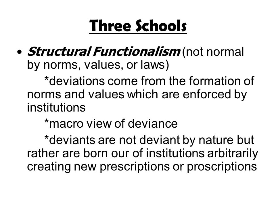 Three Schools Structural Functionalism (not normal by norms, values, or laws) *deviations come from the formation of norms and values which are enforced by institutions *macro view of deviance *deviants are not deviant by nature but rather are born our of institutions arbitrarily creating new prescriptions or proscriptions