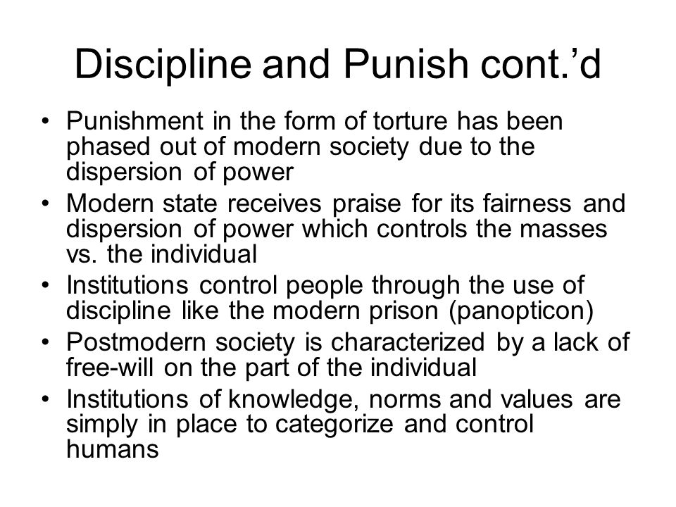 Discipline and Punish cont.'d Punishment in the form of torture has been phased out of modern society due to the dispersion of power Modern state receives praise for its fairness and dispersion of power which controls the masses vs.