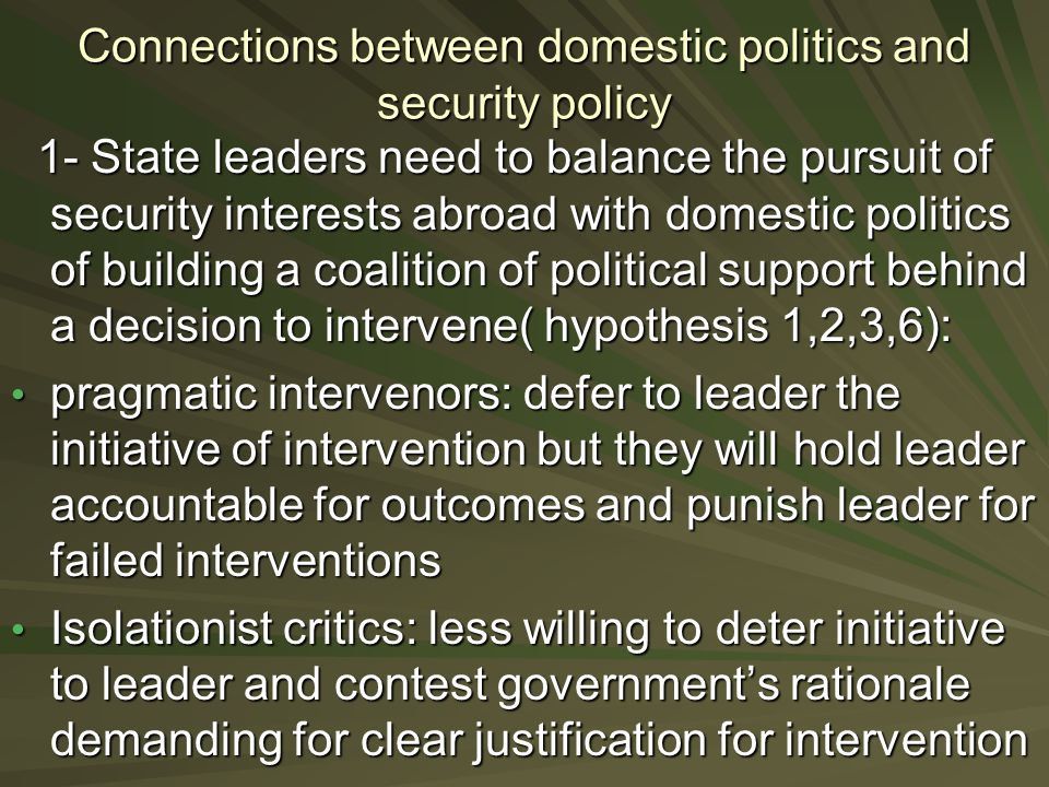 Connections between domestic politics and security policy 1- State leaders need to balance the pursuit of security interests abroad with domestic politics of building a coalition of political support behind a decision to intervene( hypothesis 1,2,3,6): 1- State leaders need to balance the pursuit of security interests abroad with domestic politics of building a coalition of political support behind a decision to intervene( hypothesis 1,2,3,6): pragmatic intervenors: defer to leader the initiative of intervention but they will hold leader accountable for outcomes and punish leader for failed interventions pragmatic intervenors: defer to leader the initiative of intervention but they will hold leader accountable for outcomes and punish leader for failed interventions Isolationist critics: less willing to deter initiative to leader and contest government's rationale demanding for clear justification for intervention Isolationist critics: less willing to deter initiative to leader and contest government's rationale demanding for clear justification for intervention