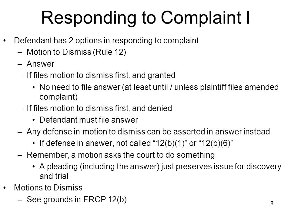 8 Responding to Complaint I Defendant has 2 options in responding to complaint –Motion to Dismiss (Rule 12) –Answer –If files motion to dismiss first, and granted No need to file answer (at least until / unless plaintiff files amended complaint) –If files motion to dismiss first, and denied Defendant must file answer –Any defense in motion to dismiss can be asserted in answer instead If defense in answer, not called 12(b)(1) or 12(b)(6) –Remember, a motion asks the court to do something A pleading (including the answer) just preserves issue for discovery and trial Motions to Dismiss –See grounds in FRCP 12(b)