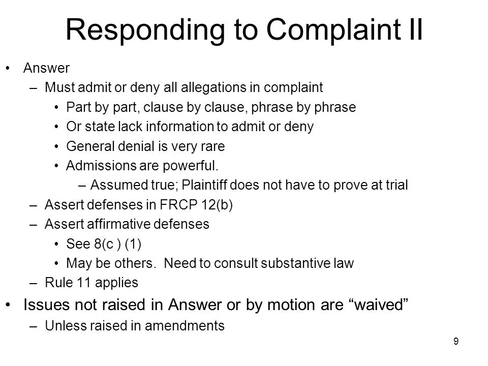 9 Responding to Complaint II Answer –Must admit or deny all allegations in complaint Part by part, clause by clause, phrase by phrase Or state lack information to admit or deny General denial is very rare Admissions are powerful.