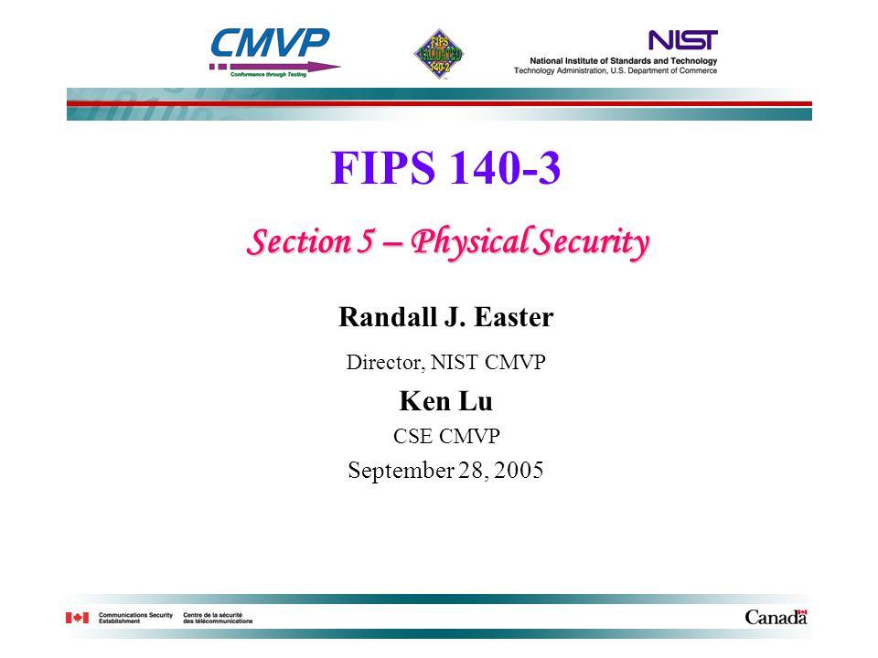 FIPS 140-3 Section 5 – Physical Security Randall J. Easter Director, NIST CMVP Ken Lu CSE CMVP September 28, 2005