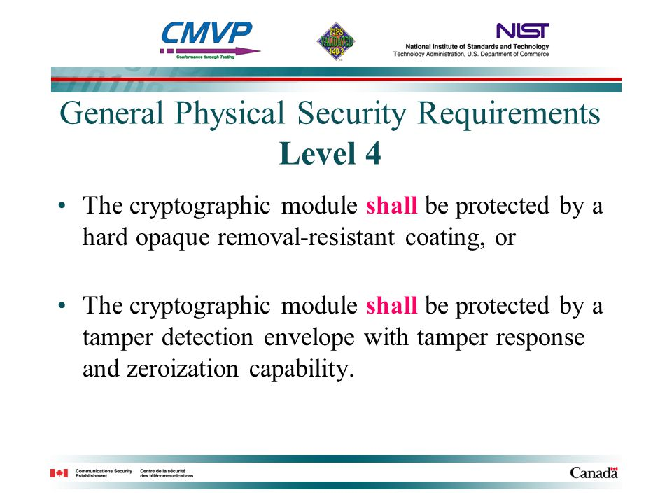 General Physical Security Requirements Level 4 The cryptographic module shall be protected by a hard opaque removal-resistant coating, or The cryptogr