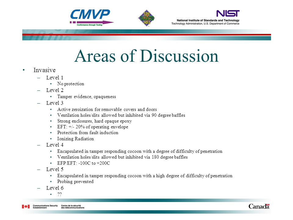 Areas of Discussion Invasive –Level 1 No protection –Level 2 Tamper evidence, opaqueness –Level 3 Active zeroization for removable covers and doors Ventilation holes/slits allowed but inhibited via 90 degree baffles Strong enclosures, hard opaque epoxy EFT: +/- 20% of operating envelope Protection from fault induction Ionizing Radiation –Level 4 Encapsulated in tamper responding cocoon with a degree of difficulty of penetration Ventilation holes/slits allowed but inhibited via 180 degree baffles EFP/EFT: -100C to +200C –Level 5 Encapsulated in tamper responding cocoon with a high degree of difficulty of penetration Probing prevented –Level 6