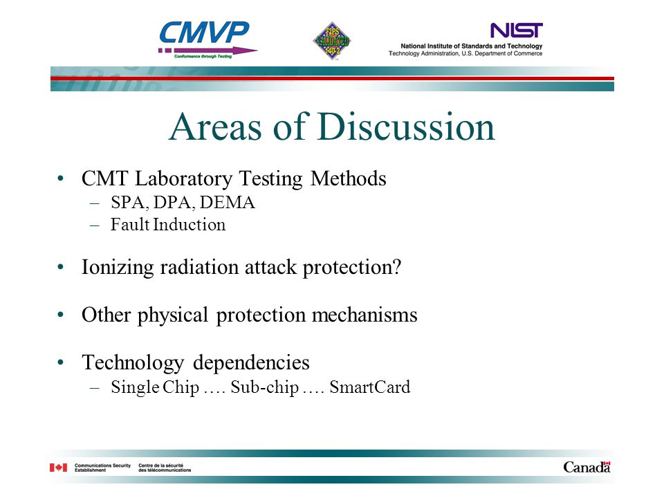 Areas of Discussion CMT Laboratory Testing Methods –SPA, DPA, DEMA –Fault Induction Ionizing radiation attack protection? Other physical protection me