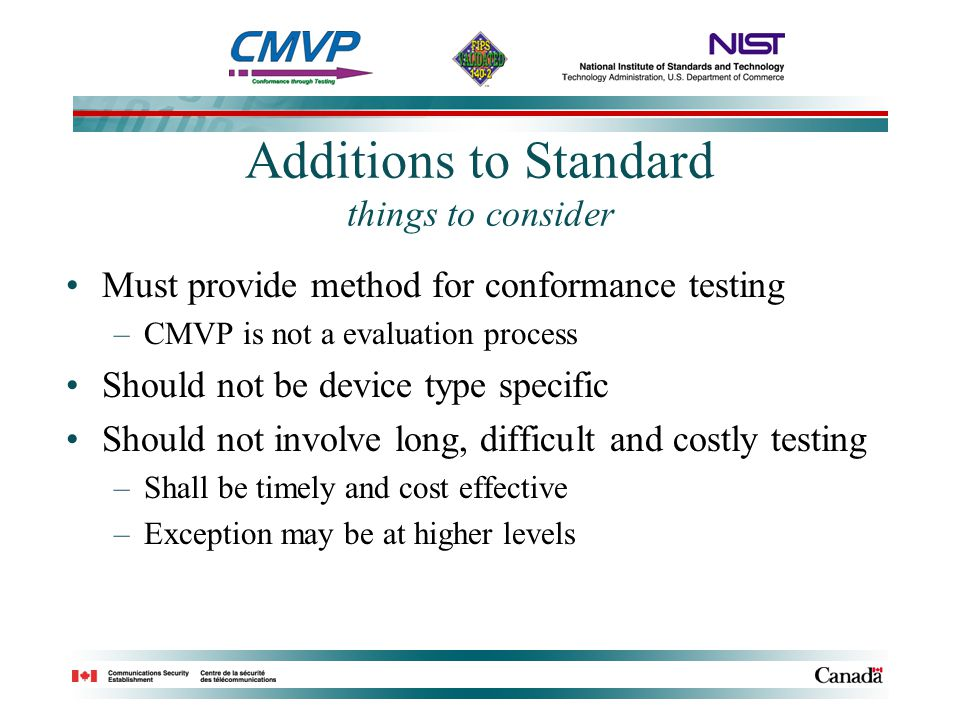 Additions to Standard things to consider Must provide method for conformance testing –CMVP is not a evaluation process Should not be device type specific Should not involve long, difficult and costly testing –Shall be timely and cost effective –Exception may be at higher levels