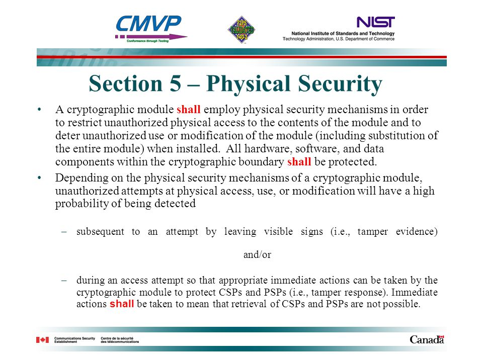 Section 5 – Physical Security A cryptographic module shall employ physical security mechanisms in order to restrict unauthorized physical access to the contents of the module and to deter unauthorized use or modification of the module (including substitution of the entire module) when installed.