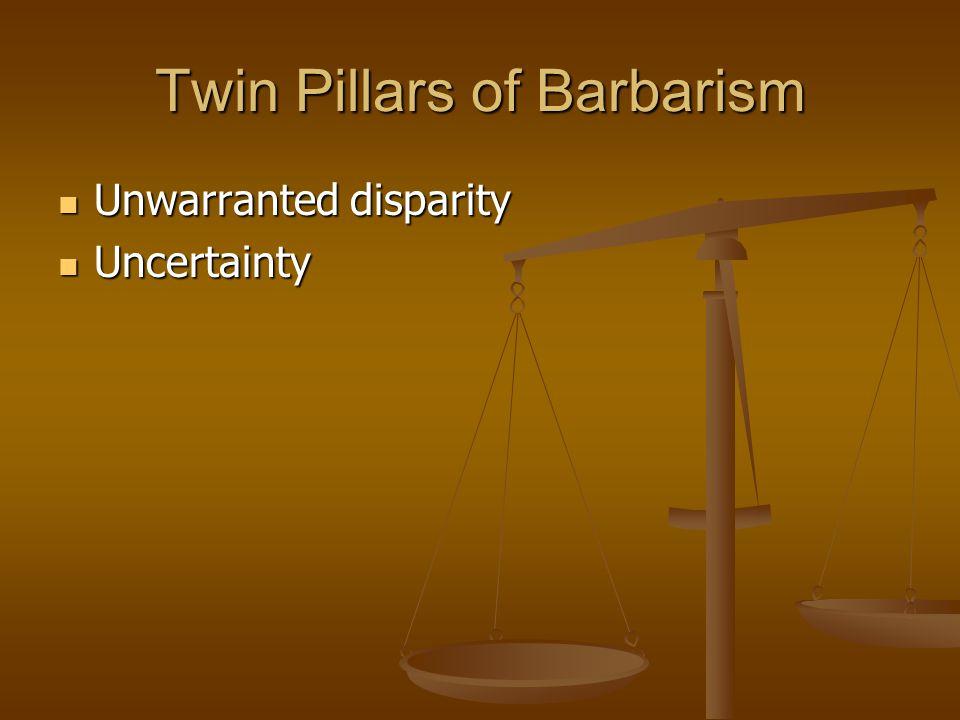 Twin Pillars of Barbarism Unwarranted disparity Unwarranted disparity Uncertainty Uncertainty