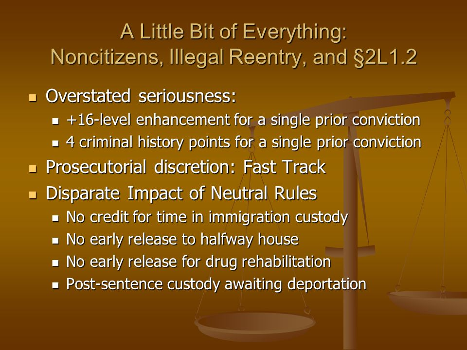 A Little Bit of Everything: Noncitizens, Illegal Reentry, and §2L1.2 Overstated seriousness: Overstated seriousness: +16-level enhancement for a single prior conviction +16-level enhancement for a single prior conviction 4 criminal history points for a single prior conviction 4 criminal history points for a single prior conviction Prosecutorial discretion: Fast Track Prosecutorial discretion: Fast Track Disparate Impact of Neutral Rules Disparate Impact of Neutral Rules No credit for time in immigration custody No credit for time in immigration custody No early release to halfway house No early release to halfway house No early release for drug rehabilitation No early release for drug rehabilitation Post-sentence custody awaiting deportation Post-sentence custody awaiting deportation