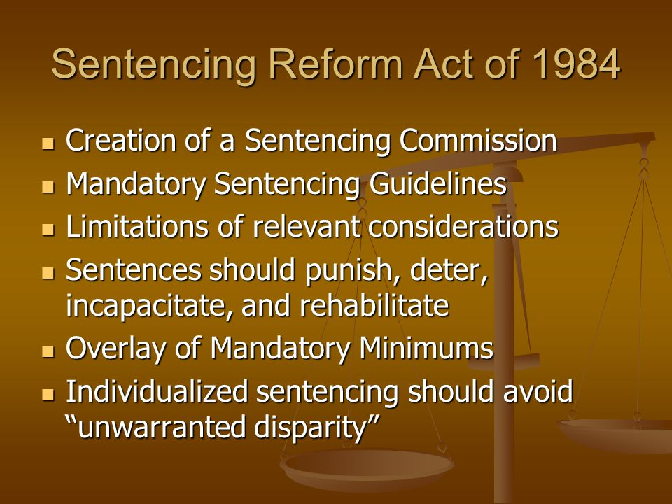 Sentencing Reform Act of 1984 Creation of a Sentencing Commission Creation of a Sentencing Commission Mandatory Sentencing Guidelines Mandatory Sentencing Guidelines Limitations of relevant considerations Limitations of relevant considerations Sentences should punish, deter, incapacitate, and rehabilitate Sentences should punish, deter, incapacitate, and rehabilitate Overlay of Mandatory Minimums Overlay of Mandatory Minimums Individualized sentencing should avoid unwarranted disparity Individualized sentencing should avoid unwarranted disparity