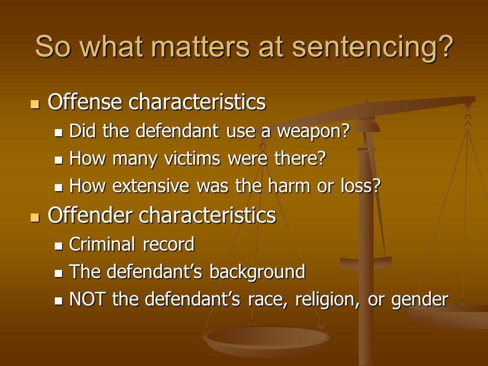 So what matters at sentencing.