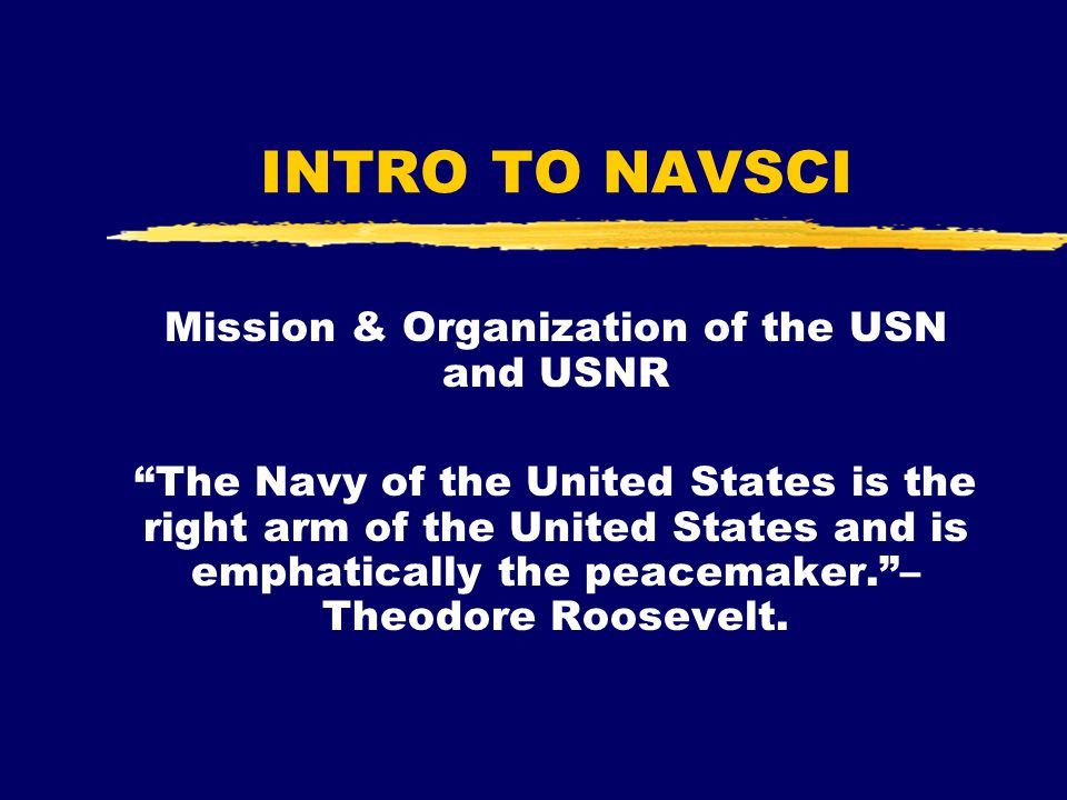 """INTRO TO NAVSCI Mission & Organization of the USN and USNR """"The Navy of the United States is the right arm of the United States and is emphatically th"""