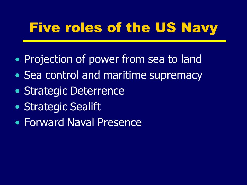 Five roles of the US Navy Projection of power from sea to land Sea control and maritime supremacy Strategic Deterrence Strategic Sealift Forward Naval