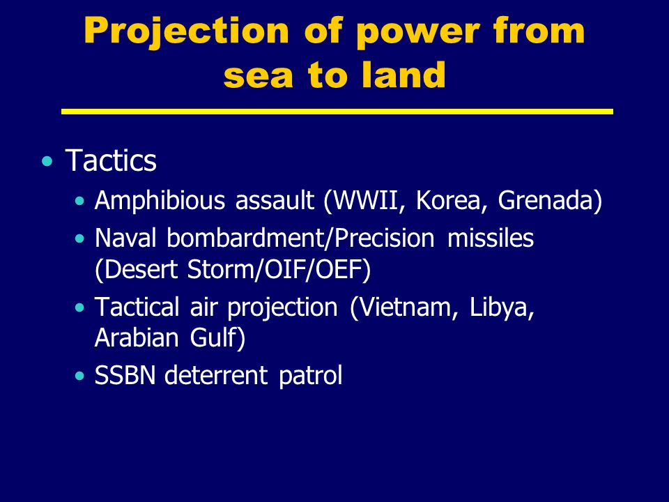 Projection of power from sea to land Tactics Amphibious assault (WWII, Korea, Grenada) Naval bombardment/Precision missiles (Desert Storm/OIF/OEF) Tac