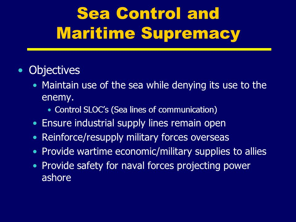 Sea Control and Maritime Supremacy Objectives Maintain use of the sea while denying its use to the enemy. Control SLOC's (Sea lines of communication)