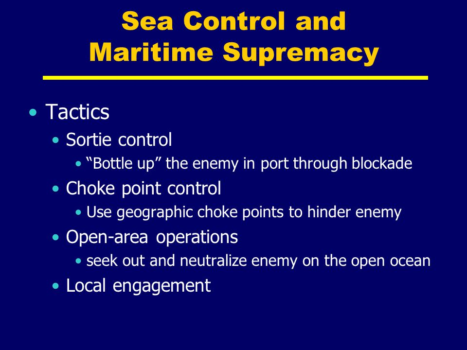 """Sea Control and Maritime Supremacy Tactics Sortie control """"Bottle up"""" the enemy in port through blockade Choke point control Use geographic choke poin"""