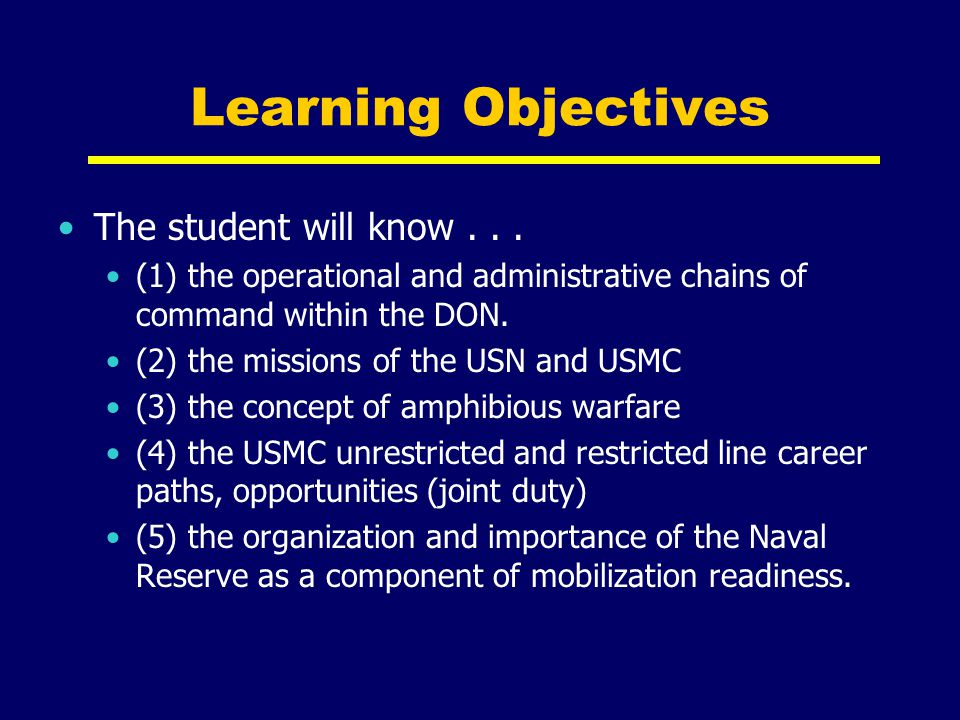 Learning Objectives The student will know... (1) the operational and administrative chains of command within the DON. (2) the missions of the USN and