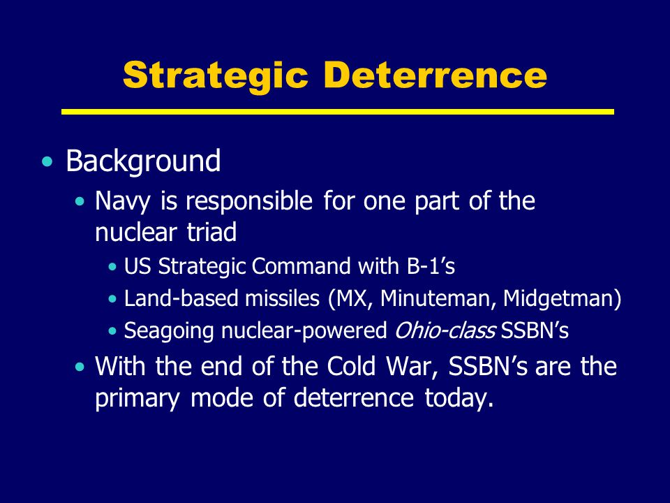 Strategic Deterrence Background Navy is responsible for one part of the nuclear triad US Strategic Command with B-1's Land-based missiles (MX, Minutem