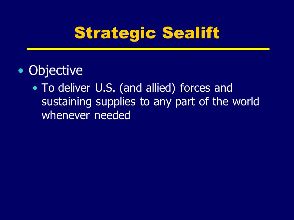 Strategic Sealift Objective To deliver U.S. (and allied) forces and sustaining supplies to any part of the world whenever needed