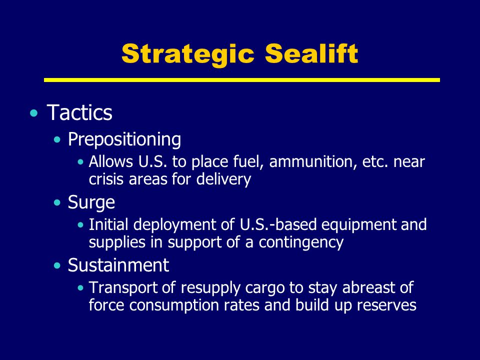 Strategic Sealift Tactics Prepositioning Allows U.S. to place fuel, ammunition, etc. near crisis areas for delivery Surge Initial deployment of U.S.-b